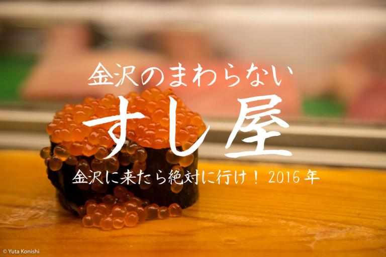 金沢の廻らないすし屋を厳選しました!12,000円握って行け!金沢に来たなら食べていって欲しい憧れの金沢の寿司屋 2016年