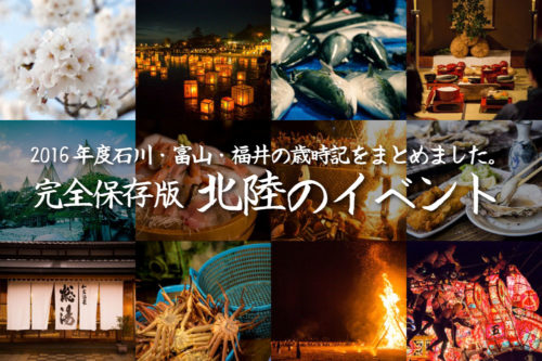 【完全保存版 北陸のイベント2016年度】金沢・石川・富山・福井のイベント・歳時記を完全にまとめました!紹介のイベントのためだけに北陸新幹線に乗って北陸にやってきても満足っすよ!!