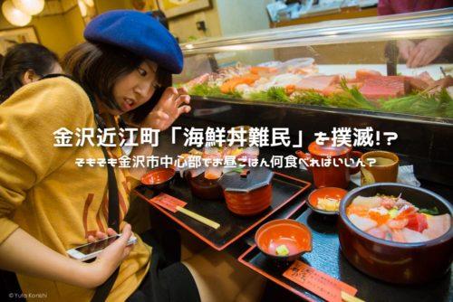 金沢近江町市場「海鮮丼難民」を撲滅!?そもそも金沢市中心部でお昼ごはん何食べればいいん?そんな疑問に本気でお答えします!